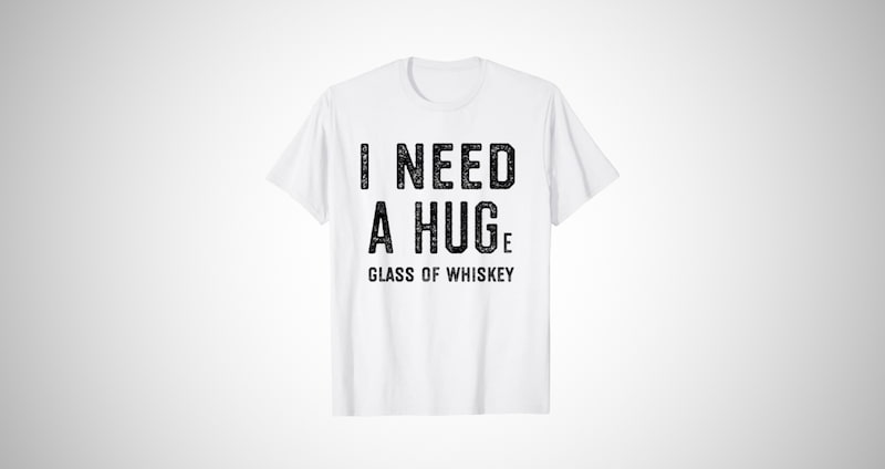 I Need a HUGe Glass of Whiskey Shirt